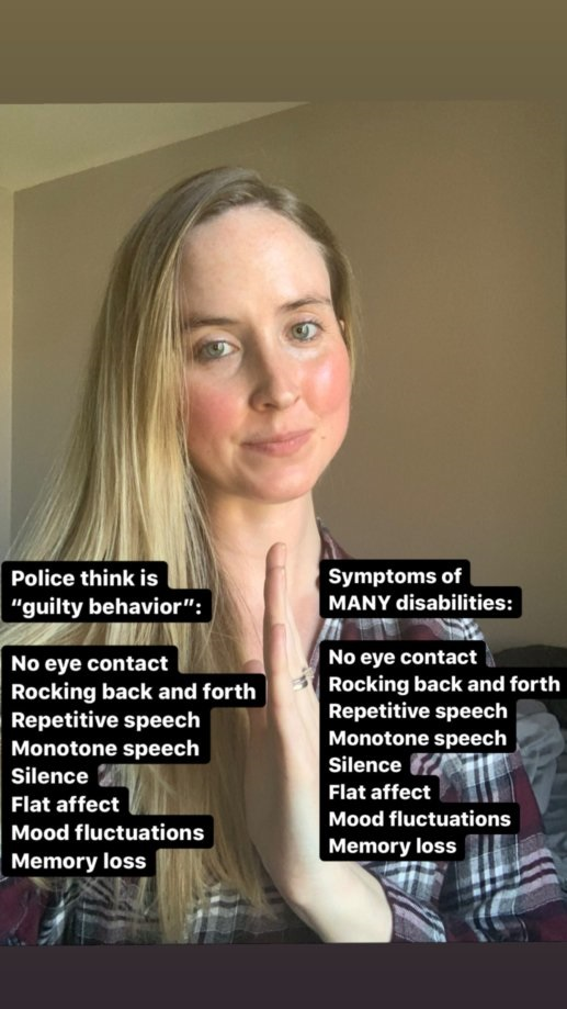 """[Image description (alt text provided in image): Ashley is a white woman with long blonde hair with her hand held vertically in the center of the image.  On one side there is a list that is titled, """"Police think is 'guilty behavior'"""" which lists """"no eye contact, rocking back and forth, repetitive speech, monotone speech, silence, flat affect, mood fluctuations, memory loss.""""  The other side is titled, """"Symptoms of MANY disabilities"""" and lists the same behaviors as the other column.  This is to show how police often misinterpret disability symptoms as signs of guilty behavior.]"""